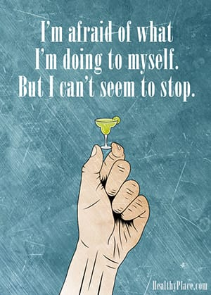 I'm afraid of what I'm doing to myself. But I can't seem to stop.