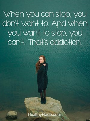 When you can stop, you don't want to. And when you want to stop, you can't. That's addiction.
