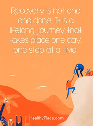Recovery is not one and done. It is a lifelong journey that takes place one day, one step at a time.