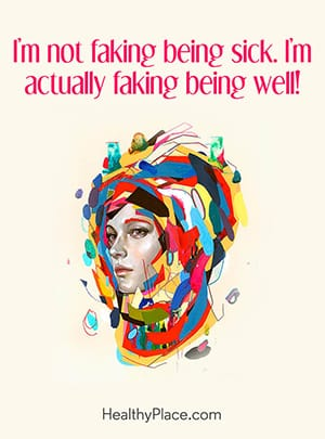 I'm not faking being sick. I'm actually faking being well.
