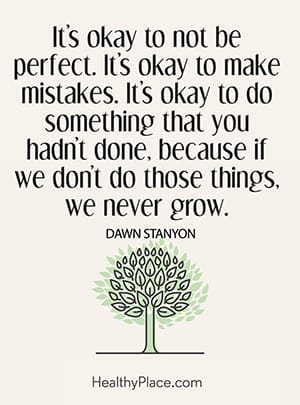 It's okay to not be perfect. It's okay to make mistakes. It's okay to do something that you hadn't done, because if we don't do those things, we never grow.
