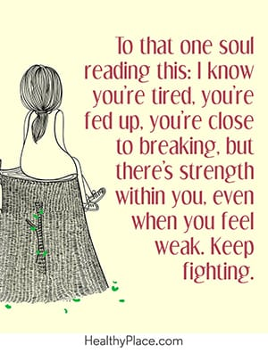 To that one soul reading this: I know you're tired, you're fed up, you're close to breaking, but there's strength within you. Even when you feel weak, keep fighting.