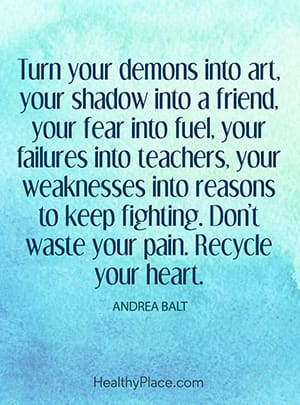 Turn your demons into art, your shadow into a friend, your fear into fuel, your failures into teachers, your weaknesses into reasons to keep fighting. Don't waste your pain. Recycle your heart.""