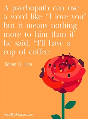 A psychopath can use a word like 'I love you' but it means nothing more to him than if he said, 'I'll have a cup of coffee.' ―Robert D. Hare