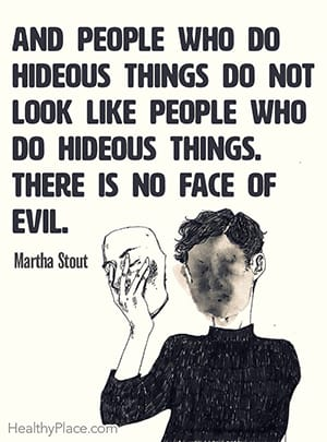 And people who do hideous things do not look like people who do hideous things. There is no face of evil. ― Martha Stout