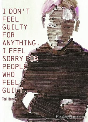 I don't feel guilty for anything. I feel sorry for people who feel guilt. ―Ted Bundy