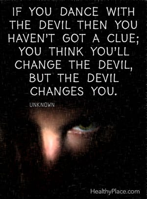 If you dance with the devil then you haven't got a clue; you think you'll change the devil, but the devil changes you. ―Unknown