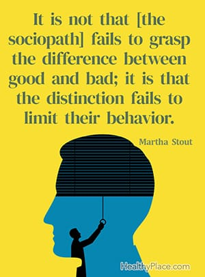 It is not that [the sociopath] fails to grasp the difference between good and bad; it is that the distinction fails to limit their behavior. ― Martha Stout