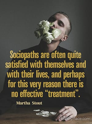 "Sociopaths are often quite satisfied with themselves and with their lives, and perhaps for this very reason there is no effective ""treatment"". ― Martha Stout"