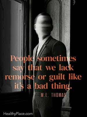 People sometimes say that we lack remorse or guilt like it's a bad thing. ― M.E. Thomas