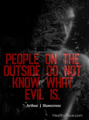 People on the outside do not know what evil is. ―Arthur J Shawcross