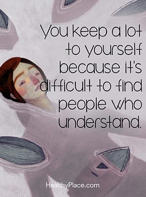 You keep a lot to yourself because it's difficult to find people who understand.
