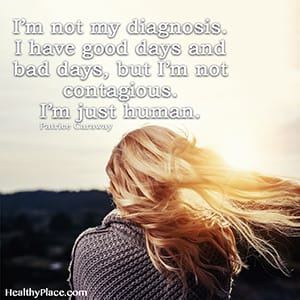 I'm not my diagnosis. I have good days and bad days, but I'm not contagious. I'm just human.