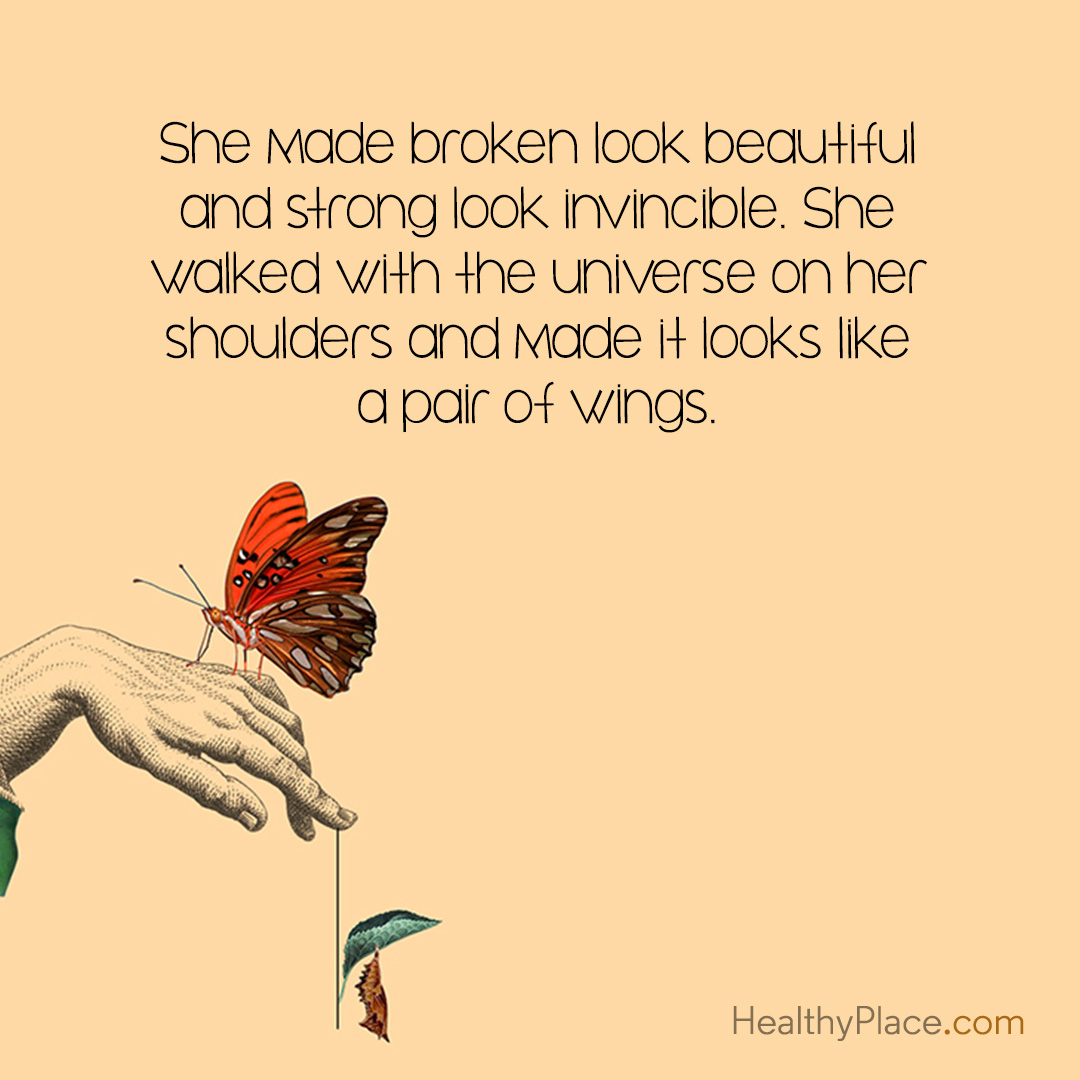 Quote on mental health - She made broken look beautiful and strong look invicible. She walked with the universe on her shoulders and made it looks like a pair of wings.