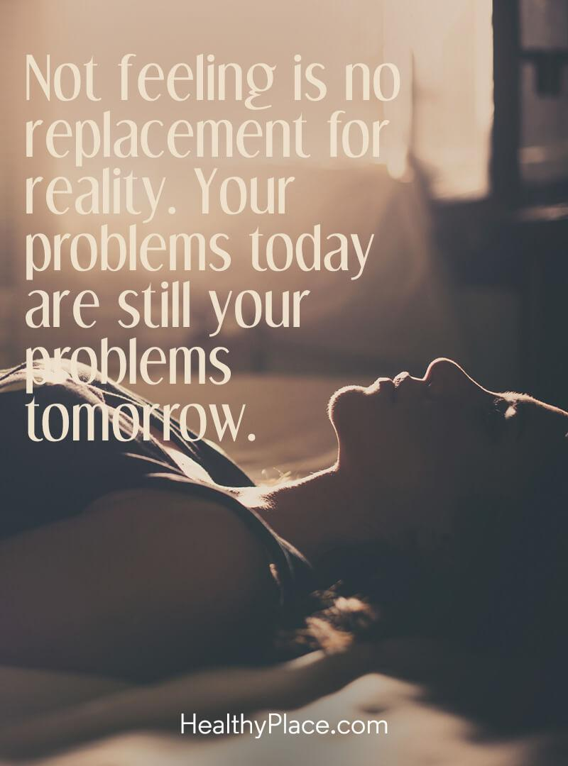 Quote on addictions - Not feeling is no replacement for reality. Your problems today are still your problems tomorrow.