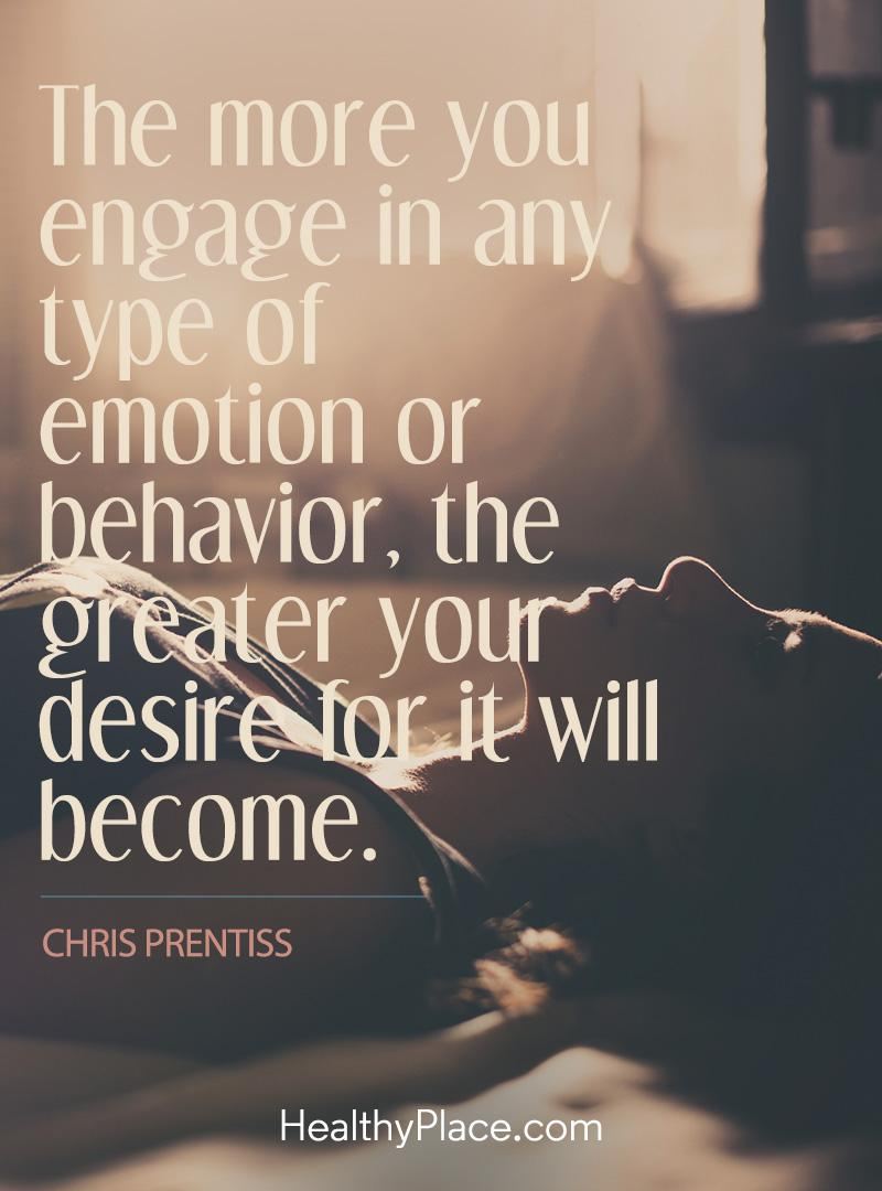 Addiction quote - The more you engage in any type of emotion or behavior, the greater your desire for it will become.
