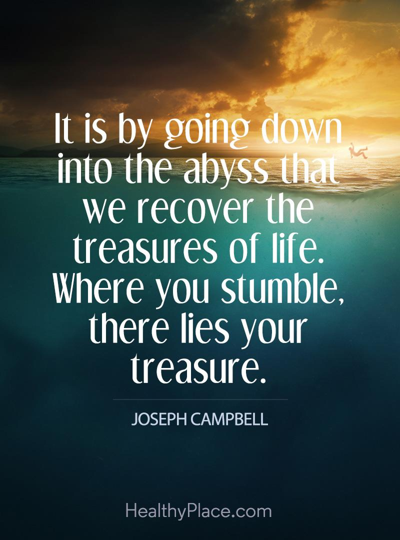 Quote on addictions - It is by going down into the abyss that we recover the treasures of life. Where you stumble, there lies your treasure.