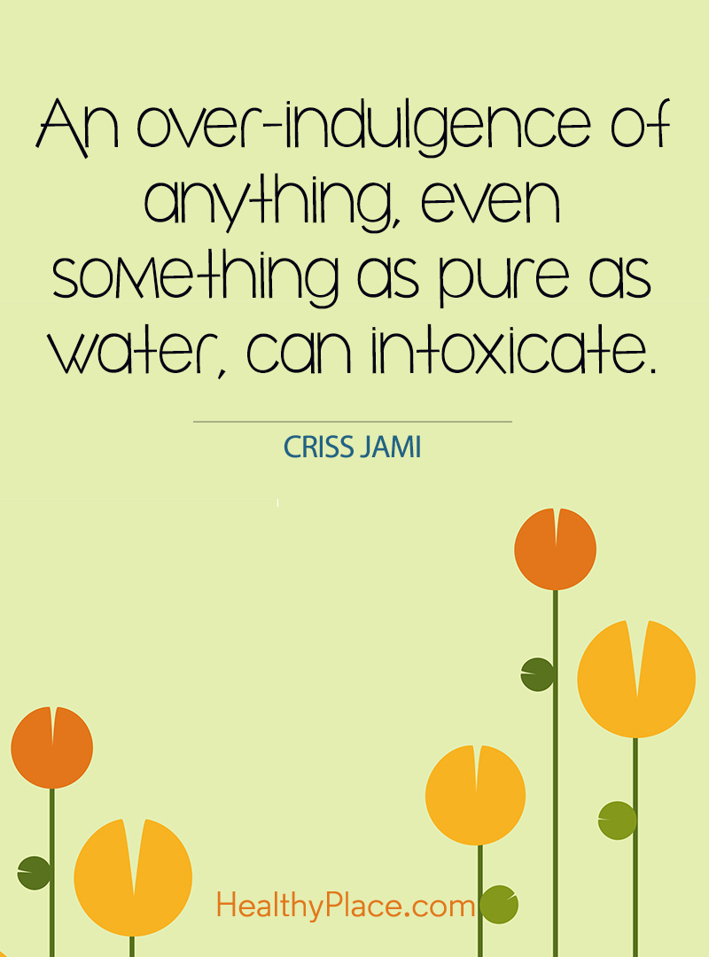 Quote on addictions - An over-indulgence of anything, even something as pure as water, can intoxicate.