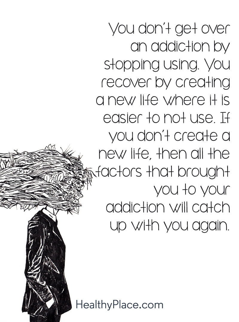 Addiction quote - You don't get over an addiction by stopping using. You recover by creating a new life where it is easier to not use. If you don't create a new life, then all the factors that brought you to your addiction will catch up with you again.