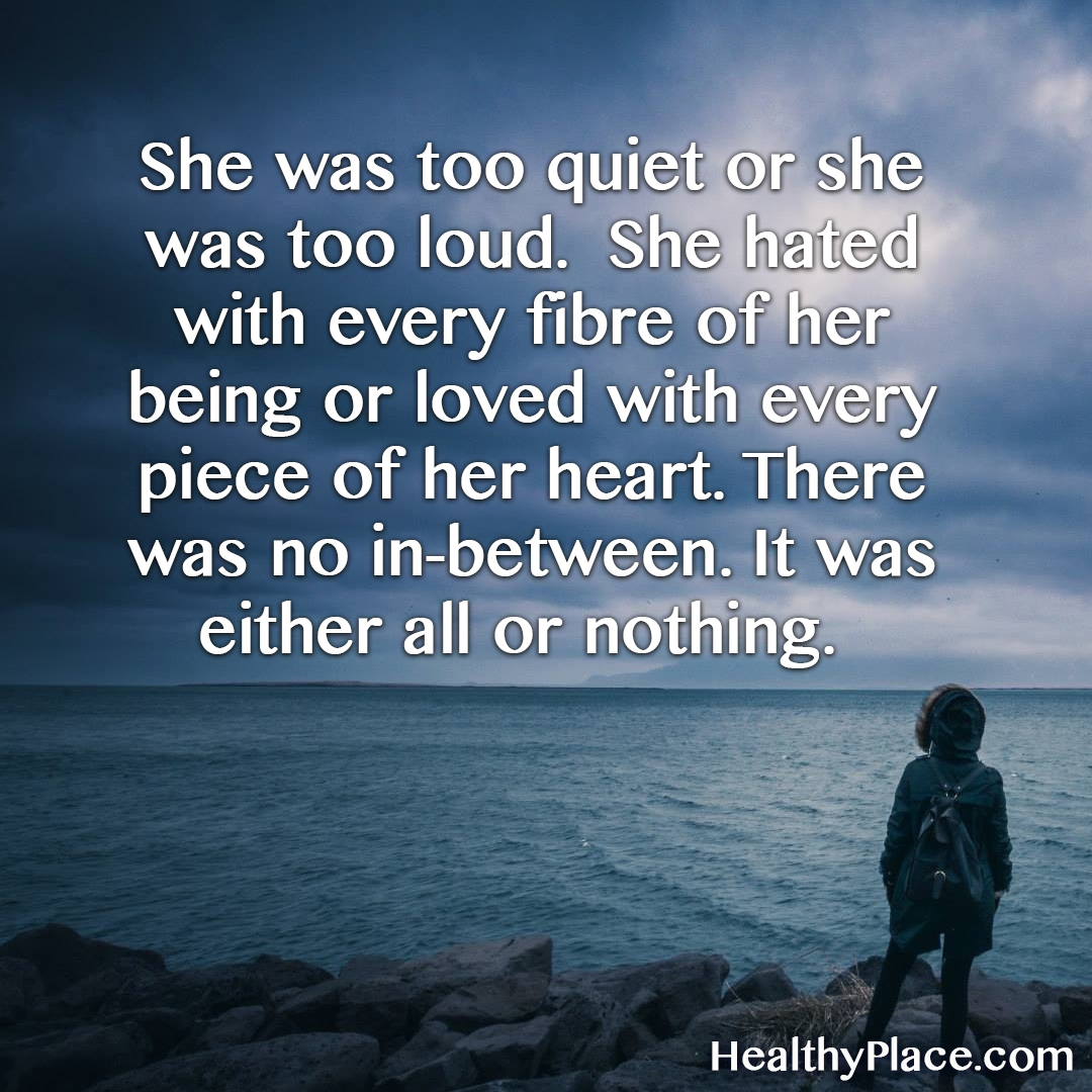 BPD quote - She was too quiet or she was too loud. She hated with every fibre of her being or loved with every piece of her heart. There was no in-between. It was either all or nothing.