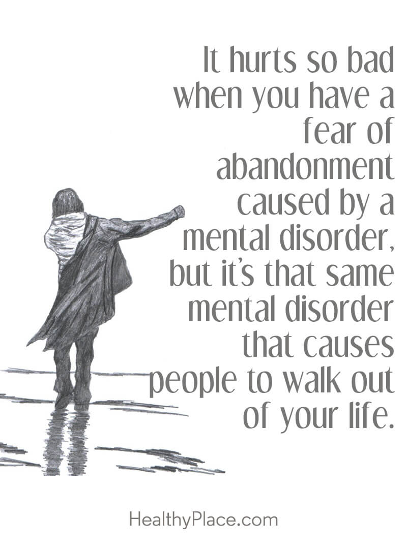 Quote about BPD - It hurts so bad when you have a fear of abandonment caused by a mental disorder, but it's that same mental disorder that causes people to walk out of your life.