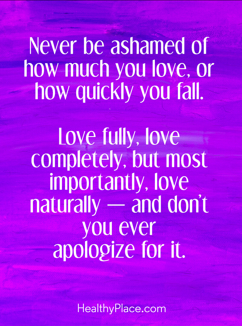 Quote about BPD - Never be ashamed of how much you love, or how quickly you fall. Love fully, love completely, but most importantly, love naturally-and don't you ever apologize for it.