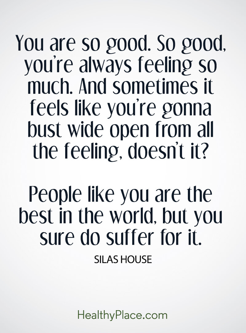 BPD quote - You are so good. So good, you're always feeling so much. And sometimes it feels like you're gonna bust wide open from all the feeling. doesn't it? People like you are the best in the world, but you sure do suffer for it.