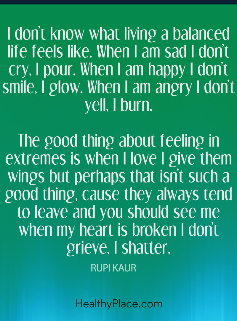 BPD quote - I don't know what living a balanced life feels like. When I am sad I don't cry, I pour. When I am happy I don't smile, I glow. When I am angry I don't yell, I burn. The good thing about feeling in extremes is when I love I give them wings but perhaps that isn't such a good thing, cause they always tend to leave and you should see me when my heart is broken I don't grieve, I shatter.
