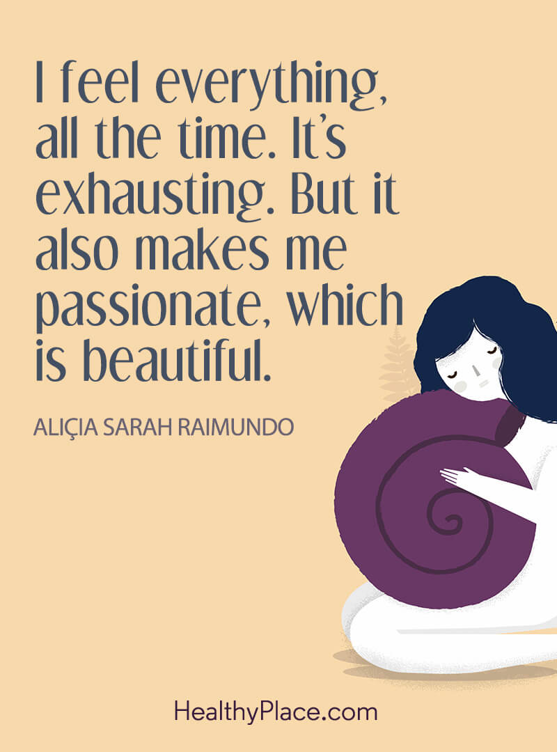 BPD quote - I feel everything, all the time. It's exhausting. But it also makes me passionate, which is beautiful.