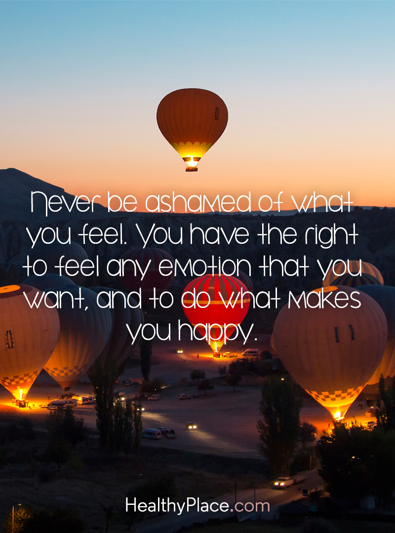 BPD quote - Never be ashamed of what you feel. You have the right to feel any emotion that you want, and to do what makes you happy.