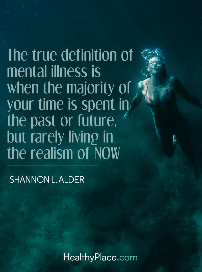 Quote on mental health - The true definition of mental illness is when the majority of your time is spent in the past or future, but rarely living in the realism of now.