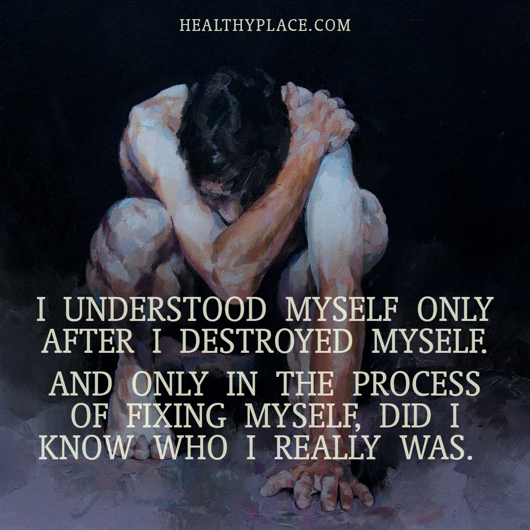Quote on mental health - I understood myself only after I destroyed myself. And only in the process of fixing myself, did I know who I really was.