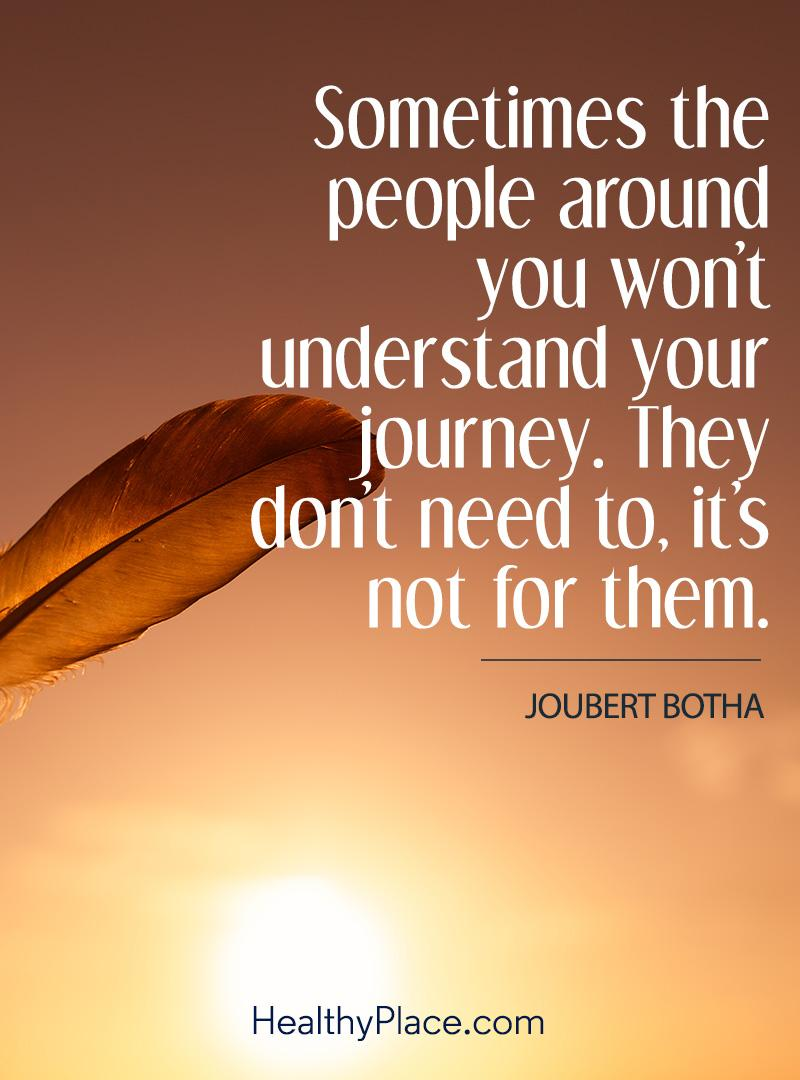 Quote on mental health - Sometimes the people around you won't understand your journey. They don't need to, it's not for them.