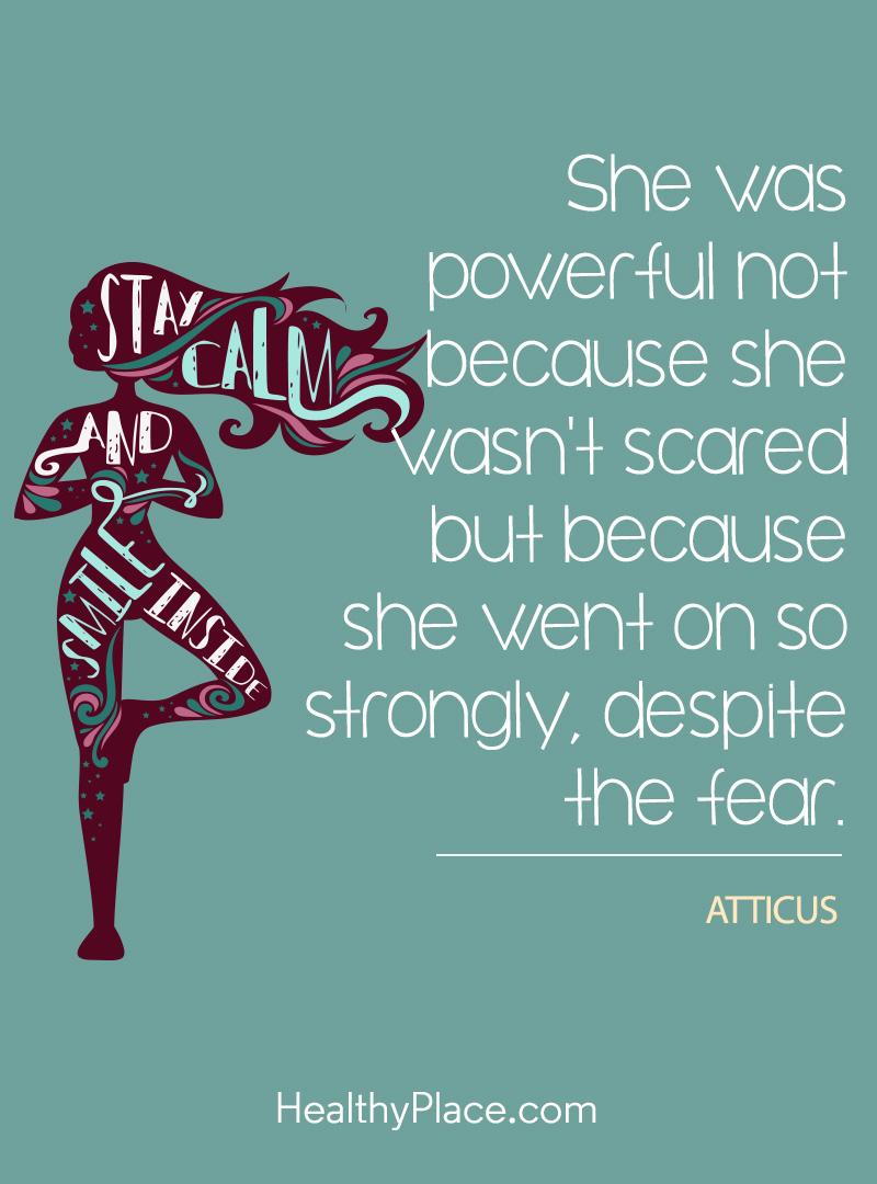 Quote on mental health - She was powerful not because she wasn't scared but because she went on so strongly, despite the fear.