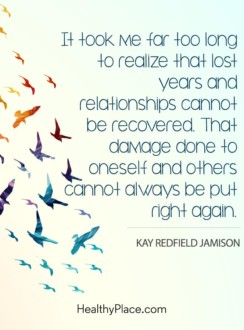 Quote on mental health - It took me far too long to realize that lost years and relationships cannot be recovered. That damage done to oneself and others cannot always be put right again.