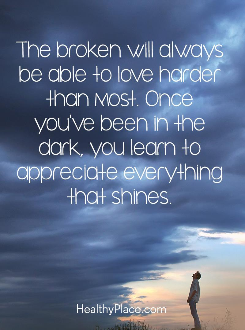 Quote on mental health - The broken will always be able to love harder than most. Once you've been in the dark, you learn to appreciate everything that shines.
