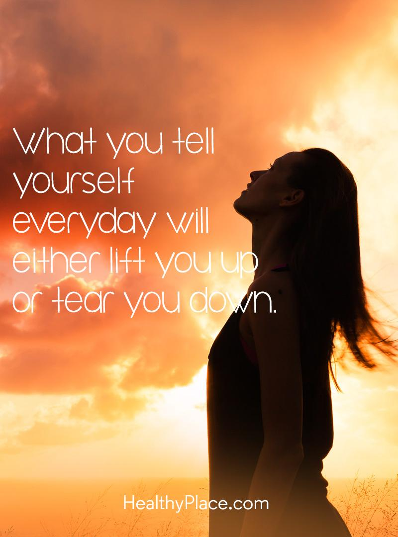 Quote on mental health - What you tell yourself everyday will either lift you up or tear you down.