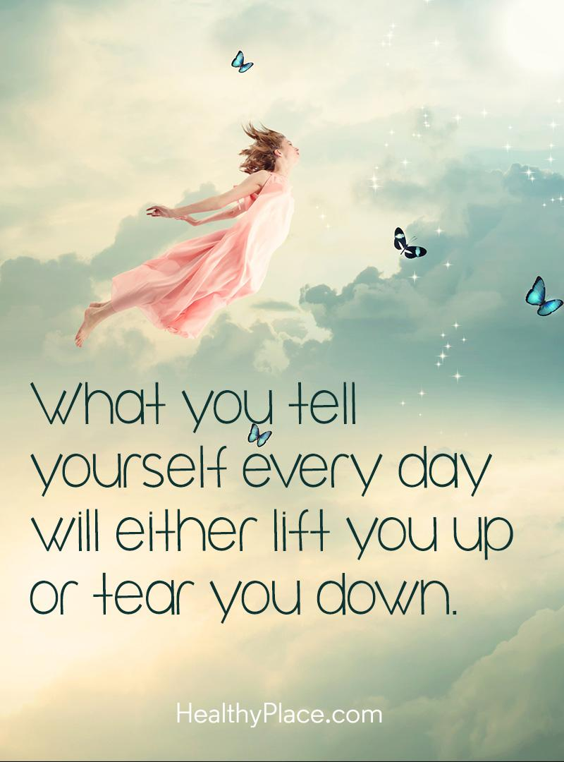 Mental illness quote - What you tell yourself every day will either lift you up or tear you down.