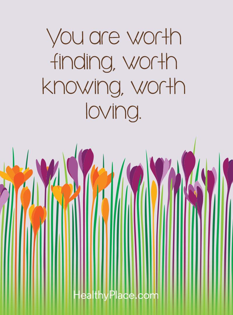 Quote on mental health - You are worth finding, worth knowing, worth loving.