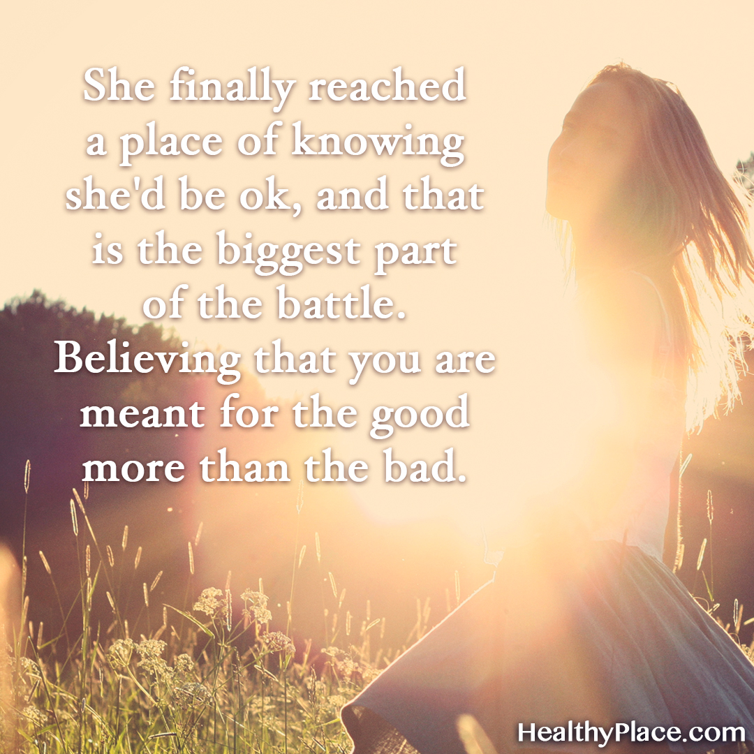 Mental illness quote - She finally reached a place of knowing she'd be ok, and that is the biggest part of the battle. Believing that you are meant for the good more than the bad.