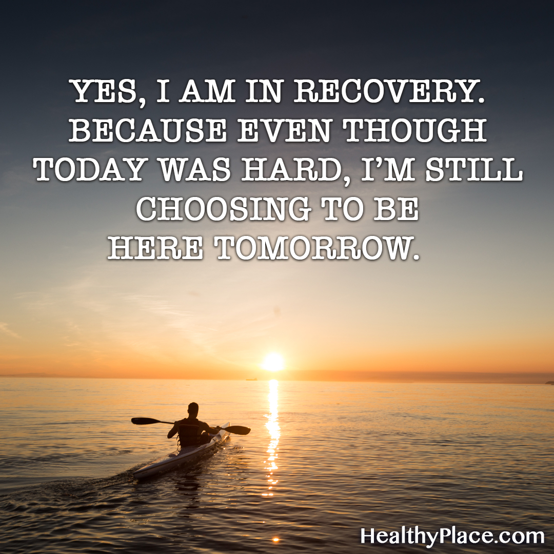 Quote on mental health - Yes, I am in recovery. Because even though today was hard, I'm still choosing to be here tomorrow.