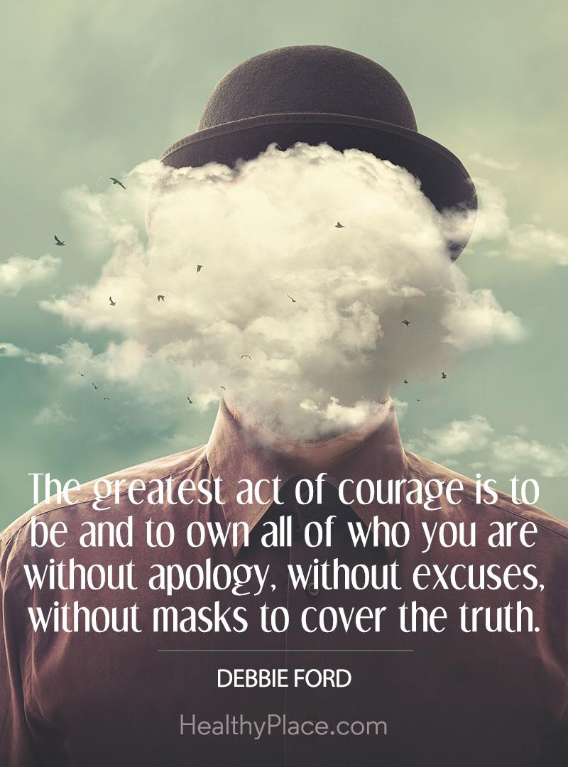 Quote on mental health - The greatest act of courage is to be and to own all of who you are without apology, without excuses, without masks to cover the truth.