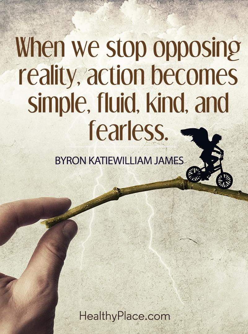 Quote on mental health - When we stop opposing reality, action becomes simple, fluid, kind, and fearless.