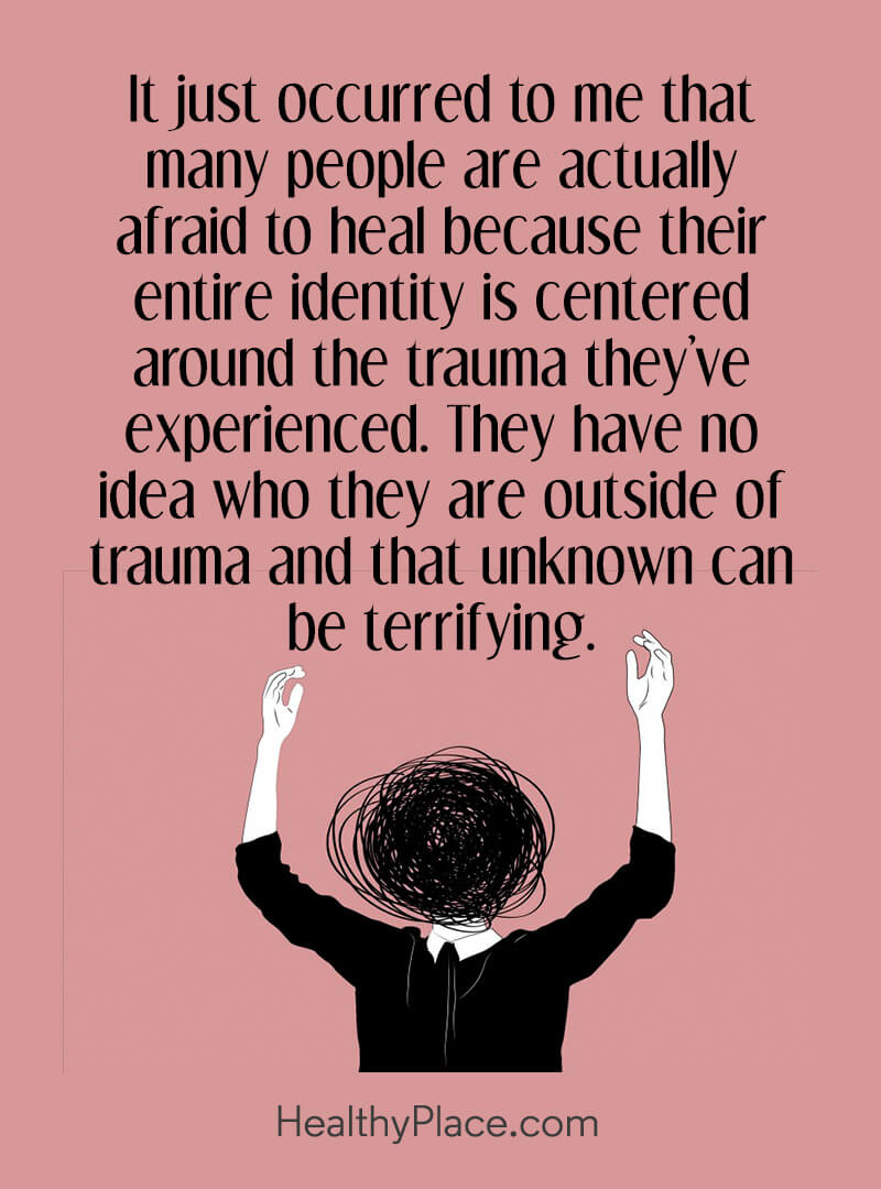 Mental illness quote - It just occurred to me that many people are actually afraid to heal because their entire identity is centered around the trauma they've experienced. They have no idea who they are outside of trauma and that unknown can be terrifying.