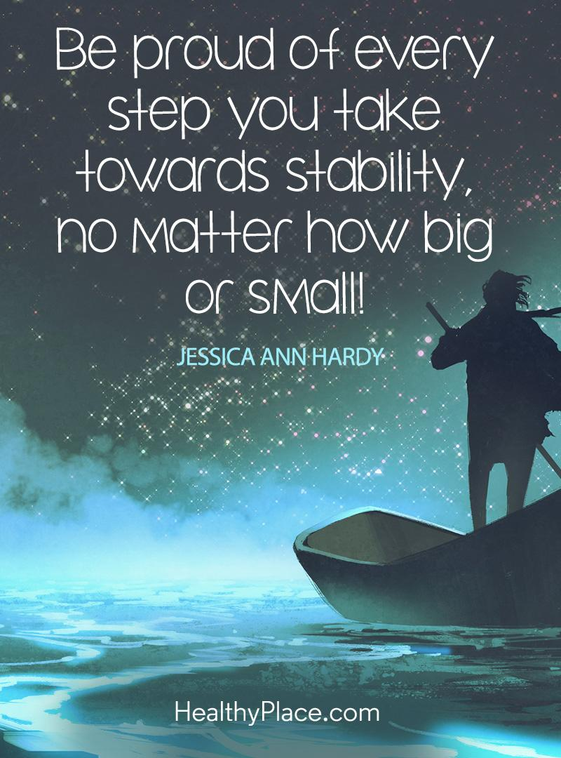 Mental illness quote - Be proud of every step you take towards stability, no matter how big or small.