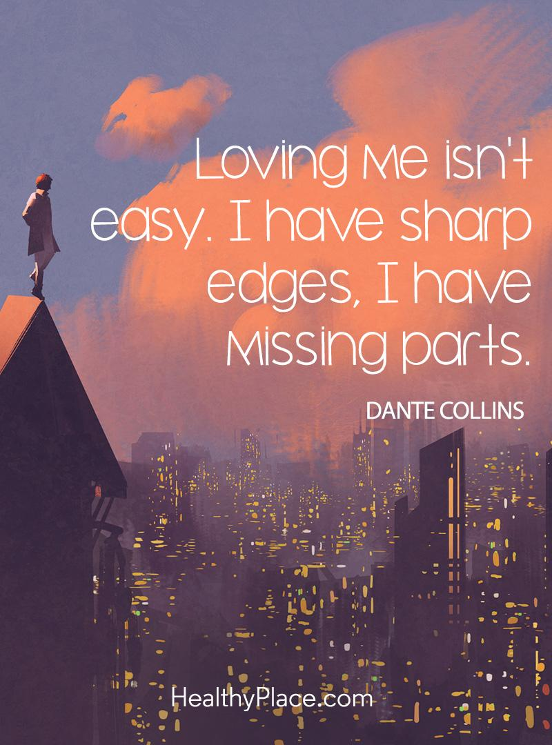 Quote on mental health - Loving me isn't easy. I have sharp edges, I have missing parts.