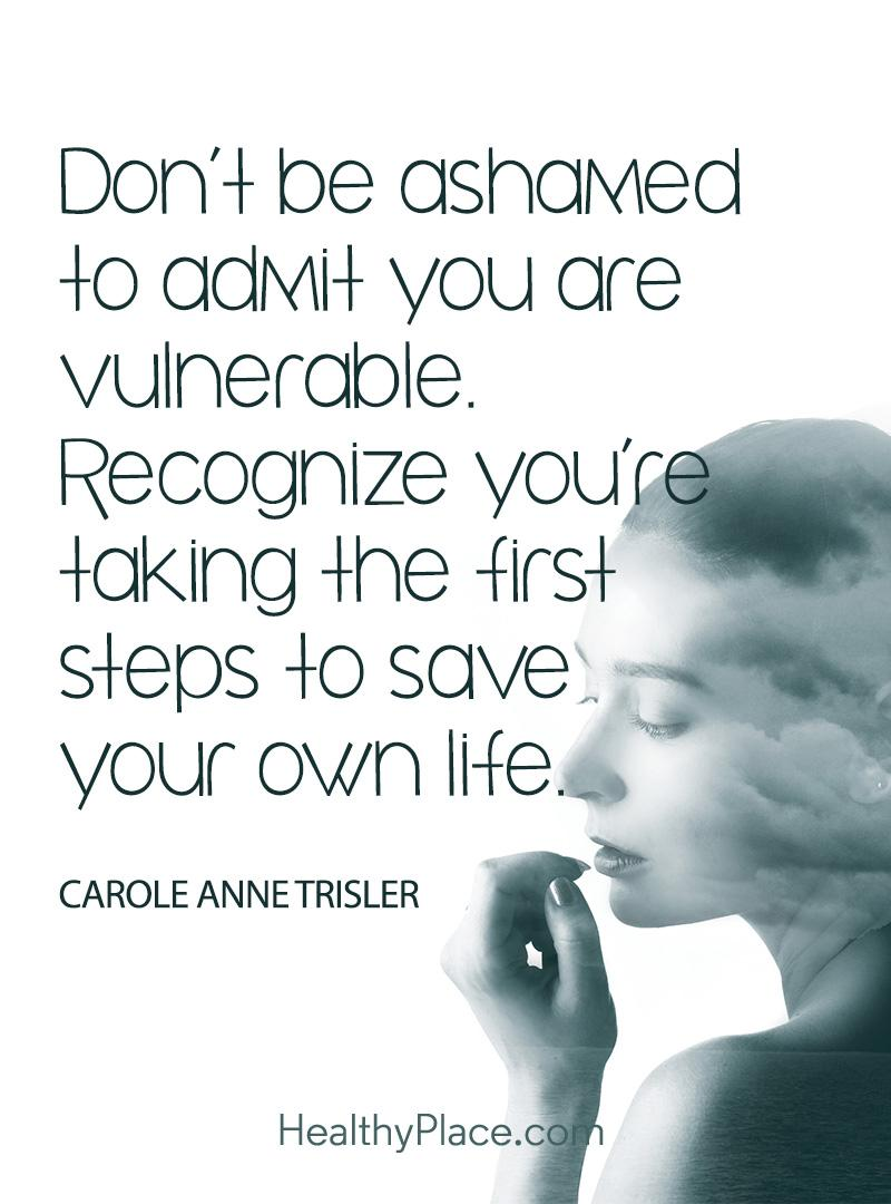 Mental illness quote - Don't be ashamed to admit you are vulnerable. Recognize you're taking the first steps to save your own life.