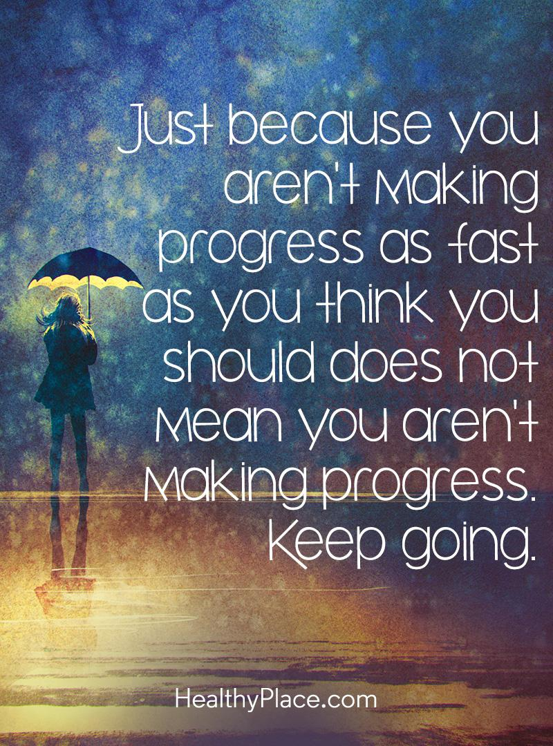 Quote on mental health - Just because you aren't making progress as fast as you think you should does not mean you aren't making progress. Keep going.