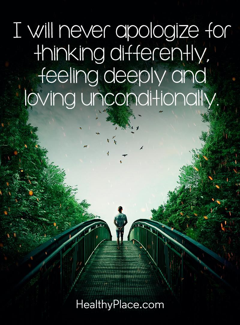 Mental illness quote - I will never apologize for thinking differently feeling deeply and loving unconditional.
