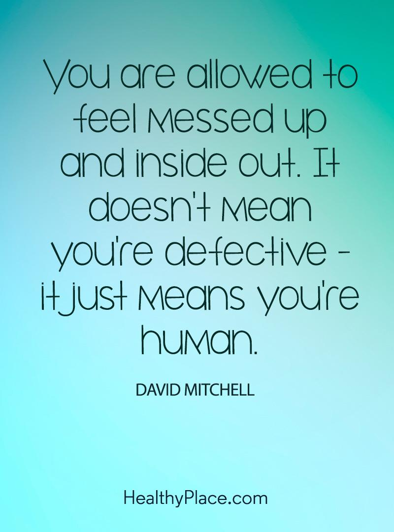 Quote on mental health - You are allowed to feel messed up and inside out. It doesn't mean you're defective - it just means you're human.